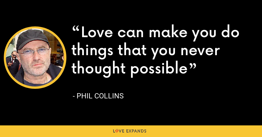 Love can make you do things that you never thought possible - Phil Collins