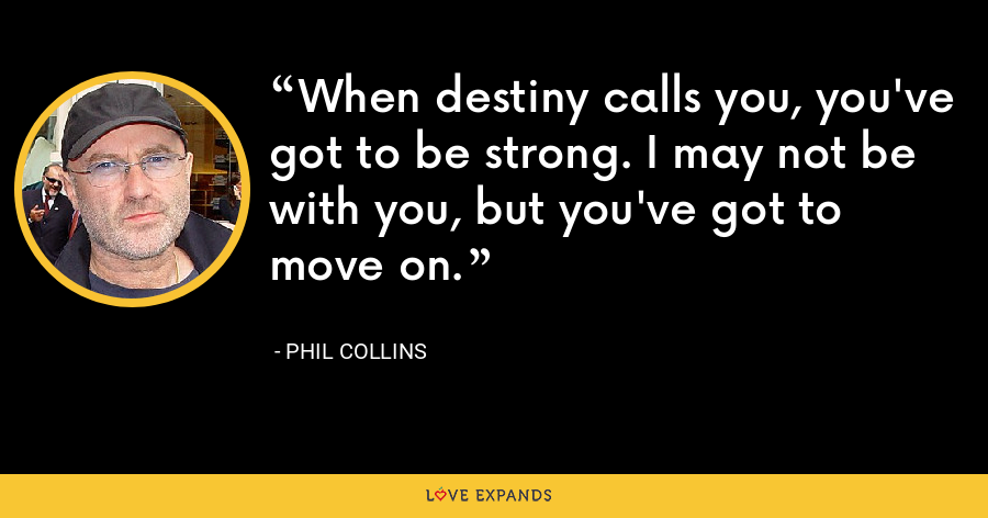 When destiny calls you, you've got to be strong. I may not be with you, but you've got to move on. - Phil Collins