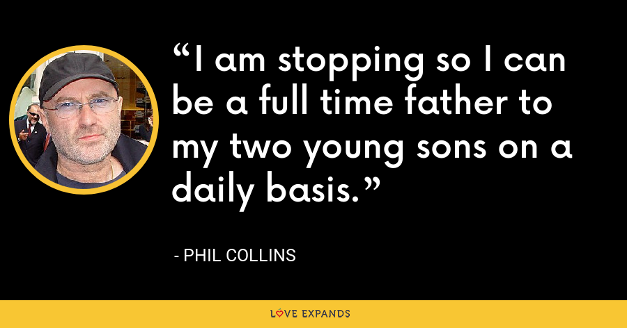 I am stopping so I can be a full time father to my two young sons on a daily basis. - Phil Collins