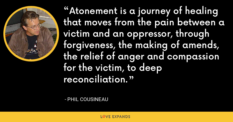 Atonement is a journey of healing that moves from the pain between a victim and an oppressor, through forgiveness, the making of amends, the relief of anger and compassion for the victim, to deep reconciliation. - Phil Cousineau