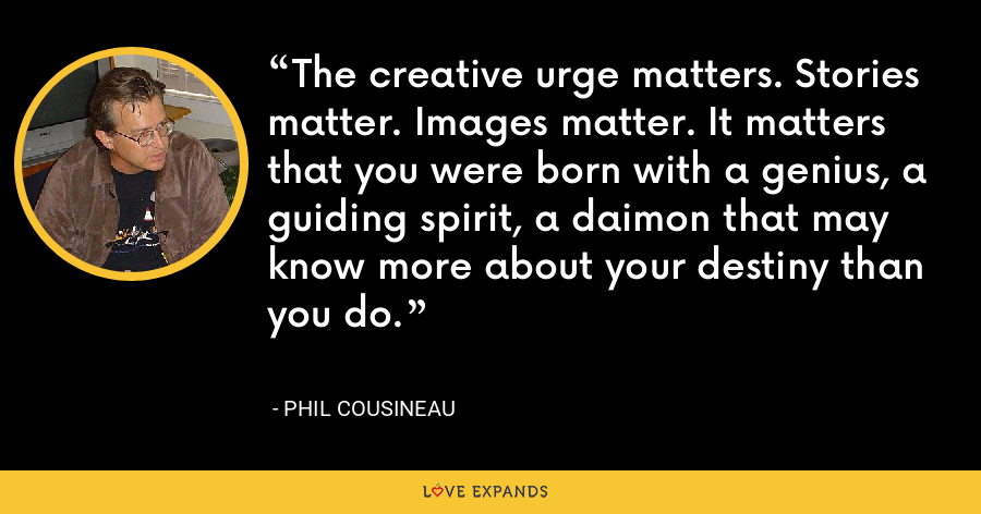 The creative urge matters. Stories matter. Images matter. It matters that you were born with a genius, a guiding spirit, a daimon that may know more about your destiny than you do. - Phil Cousineau
