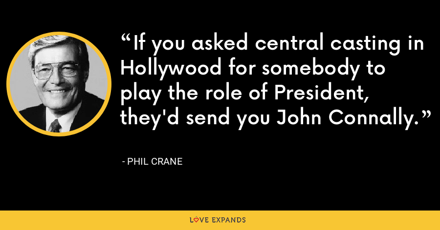 If you asked central casting in Hollywood for somebody to play the role of President, they'd send you John Connally. - Phil Crane