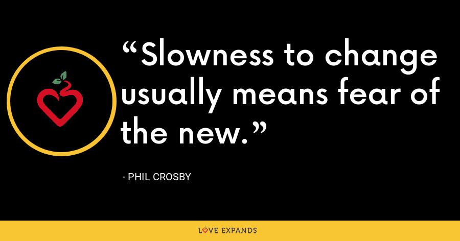 Slowness to change usually means fear of the new. - Phil Crosby