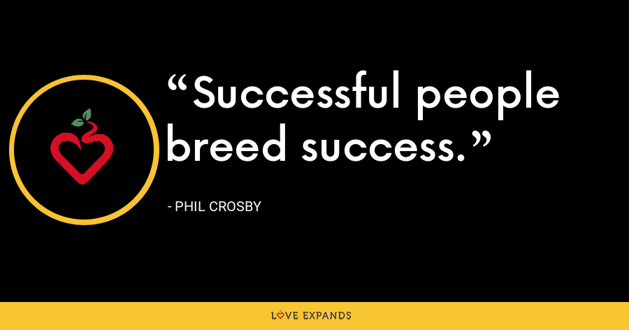 Successful people breed success. - Phil Crosby