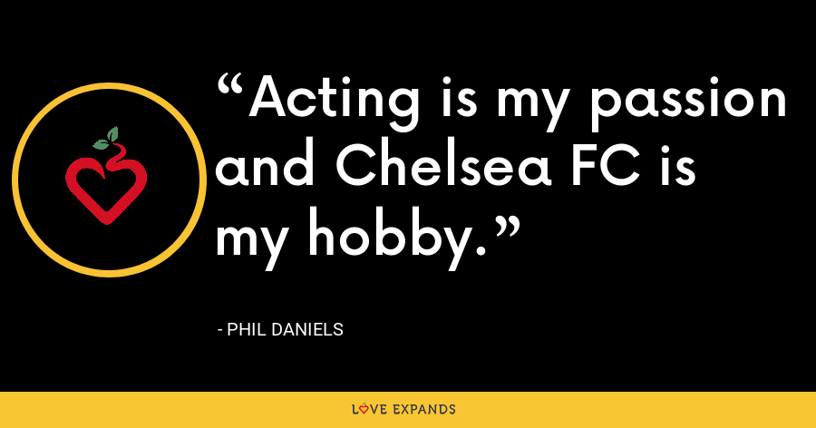 Acting is my passion and Chelsea FC is my hobby. - Phil Daniels