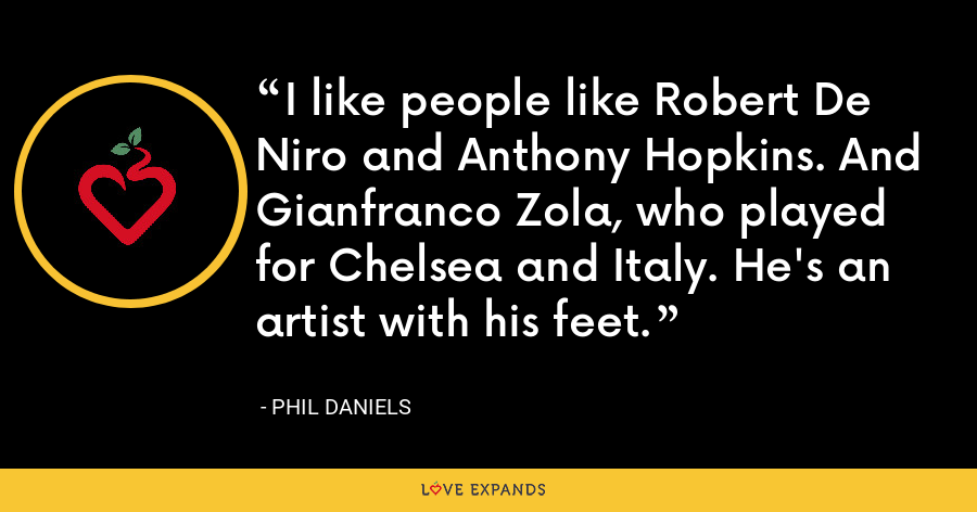 I like people like Robert De Niro and Anthony Hopkins. And Gianfranco Zola, who played for Chelsea and Italy. He's an artist with his feet. - Phil Daniels