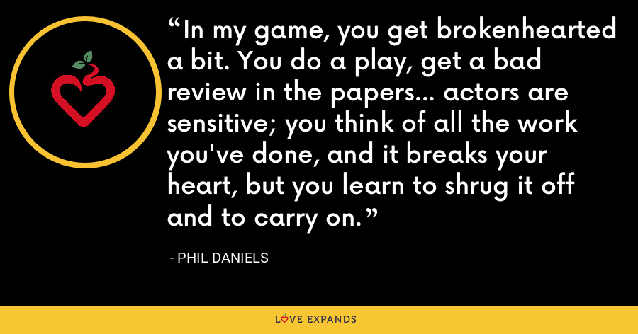 In my game, you get brokenhearted a bit. You do a play, get a bad review in the papers... actors are sensitive; you think of all the work you've done, and it breaks your heart, but you learn to shrug it off and to carry on. - Phil Daniels