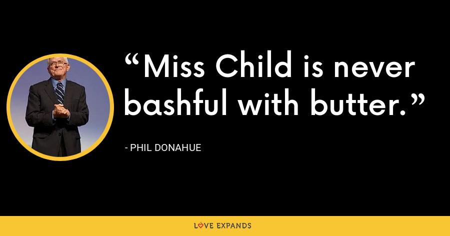 Miss Child is never bashful with butter. - Phil Donahue