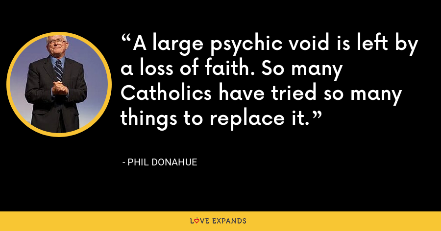A large psychic void is left by a loss of faith. So many Catholics have tried so many things to replace it. - Phil Donahue