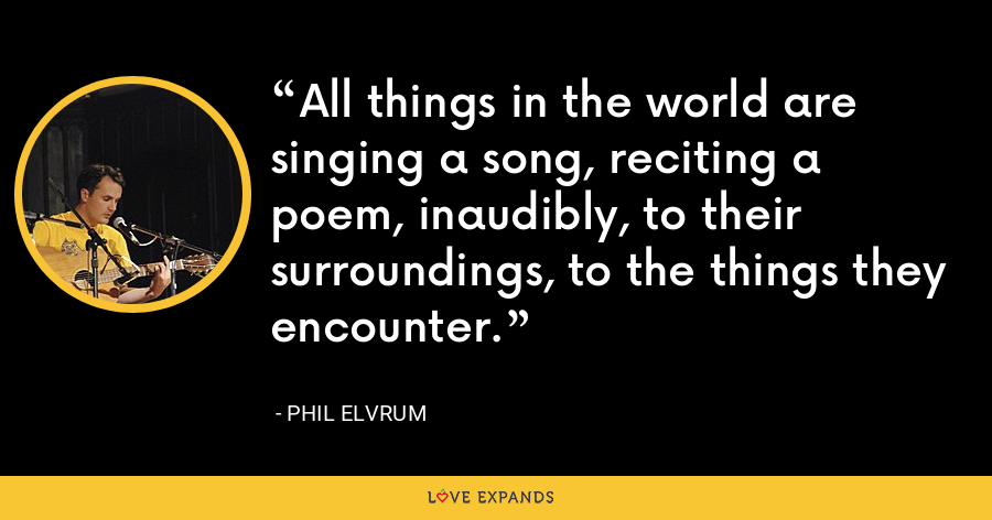 All things in the world are singing a song, reciting a poem, inaudibly, to their surroundings, to the things they encounter. - Phil Elvrum