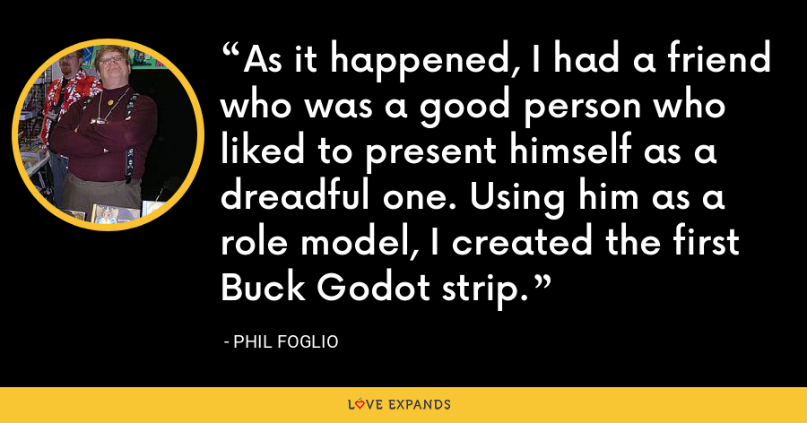 As it happened, I had a friend who was a good person who liked to present himself as a dreadful one. Using him as a role model, I created the first Buck Godot strip. - Phil Foglio