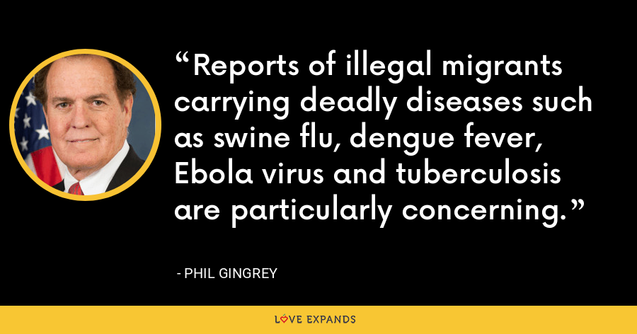 Reports of illegal migrants carrying deadly diseases such as swine flu, dengue fever, Ebola virus and tuberculosis are particularly concerning. - Phil Gingrey