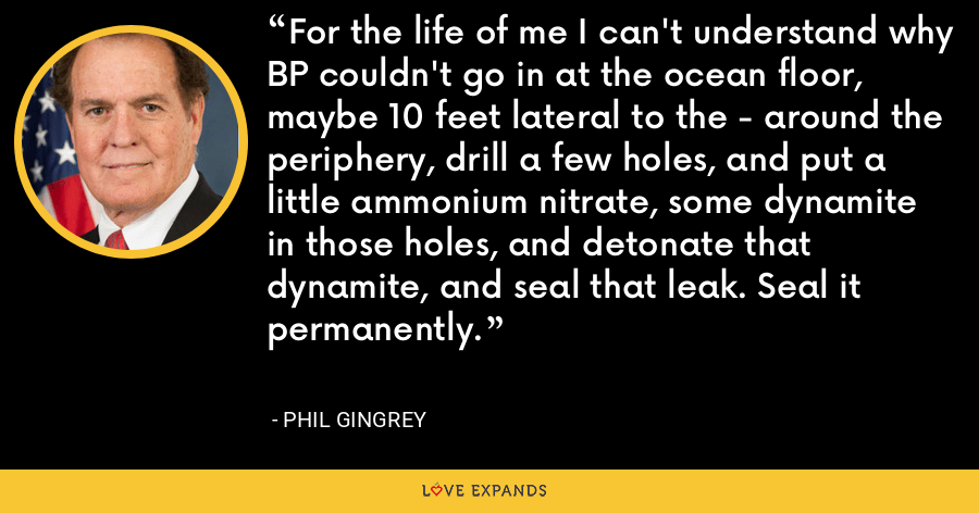 For the life of me I can't understand why BP couldn't go in at the ocean floor, maybe 10 feet lateral to the - around the periphery, drill a few holes, and put a little ammonium nitrate, some dynamite in those holes, and detonate that dynamite, and seal that leak. Seal it permanently. - Phil Gingrey
