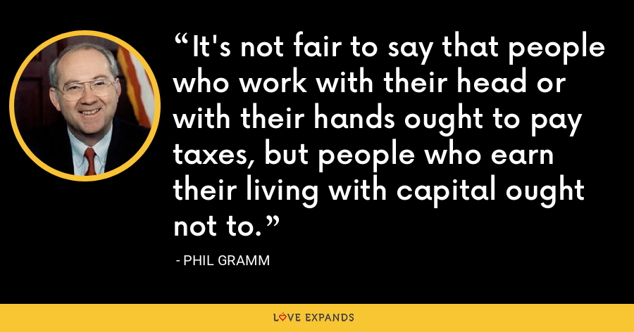 It's not fair to say that people who work with their head or with their hands ought to pay taxes, but people who earn their living with capital ought not to. - Phil Gramm