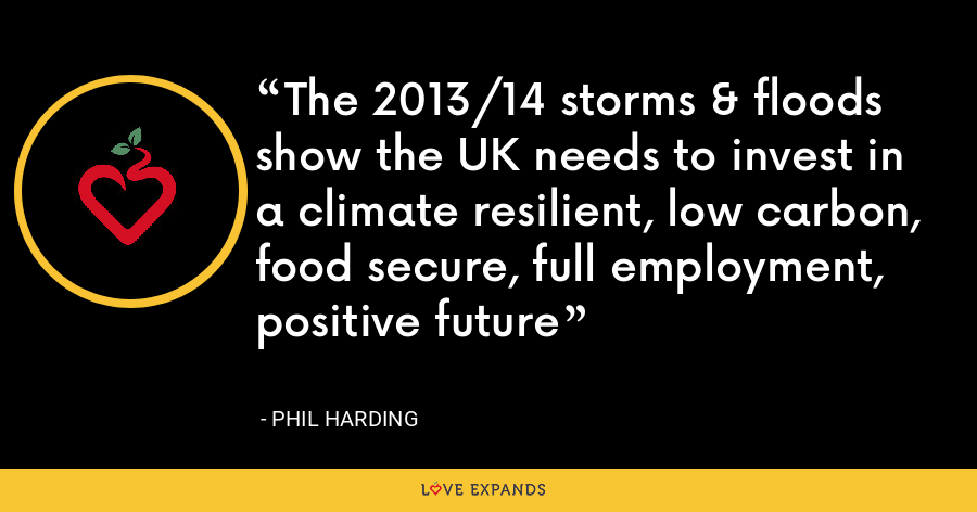 The 2013/14 storms & floods show the UK needs to invest in a climate resilient, low carbon, food secure, full employment, positive future - Phil Harding