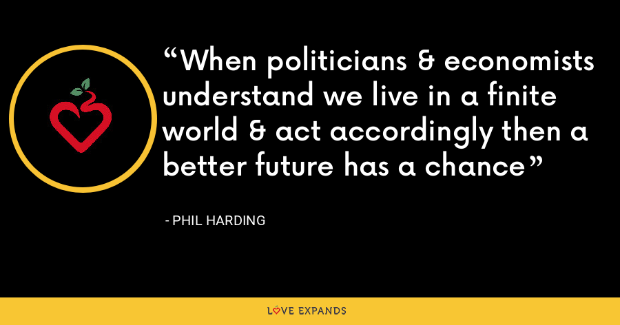 When politicians & economists understand we live in a finite world & act accordingly then a better future has a chance - Phil Harding