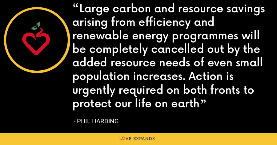 Large carbon and resource savings arising from efficiency and renewable energy programmes will be completely cancelled out by the added resource needs of even small population increases. Action is urgently required on both fronts to protect our life on earth - Phil Harding