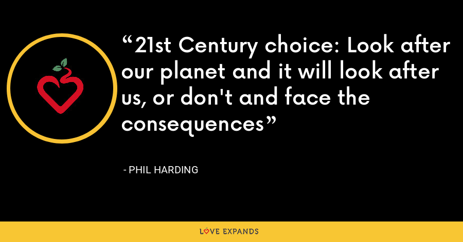 21st Century choice: Look after our planet and it will look after us, or don't and face the consequences - Phil Harding