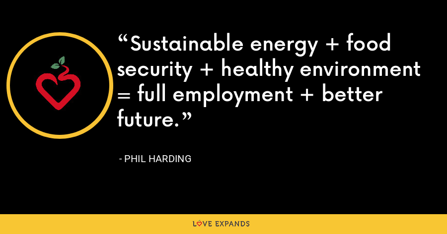 Sustainable energy + food security + healthy environment = full employment + better future. - Phil Harding