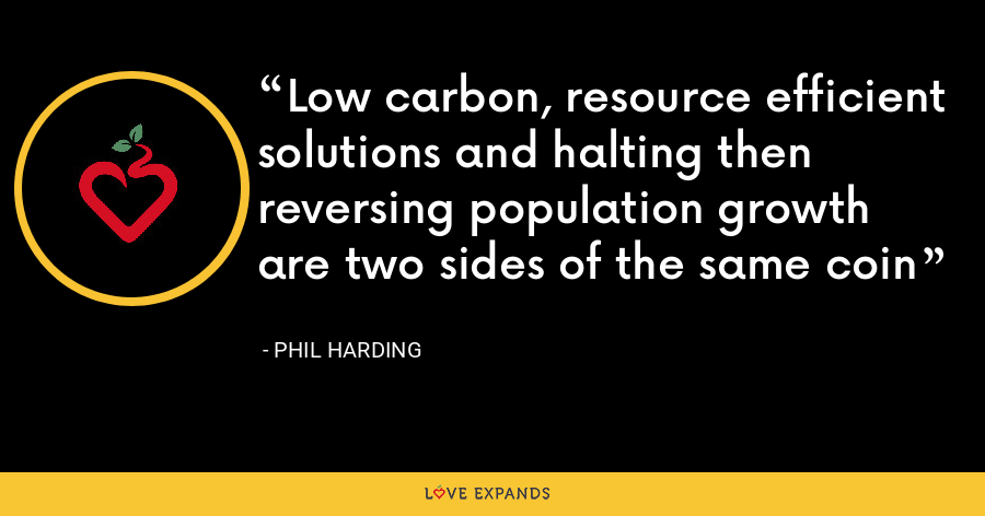 Low carbon, resource efficient solutions and halting then reversing population growth are two sides of the same coin - Phil Harding