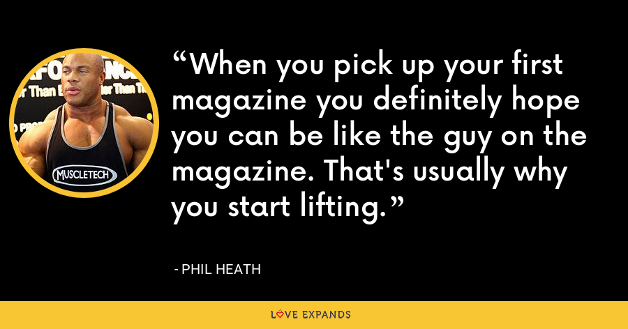 When you pick up your first magazine you definitely hope you can be like the guy on the magazine. That's usually why you start lifting. - Phil Heath