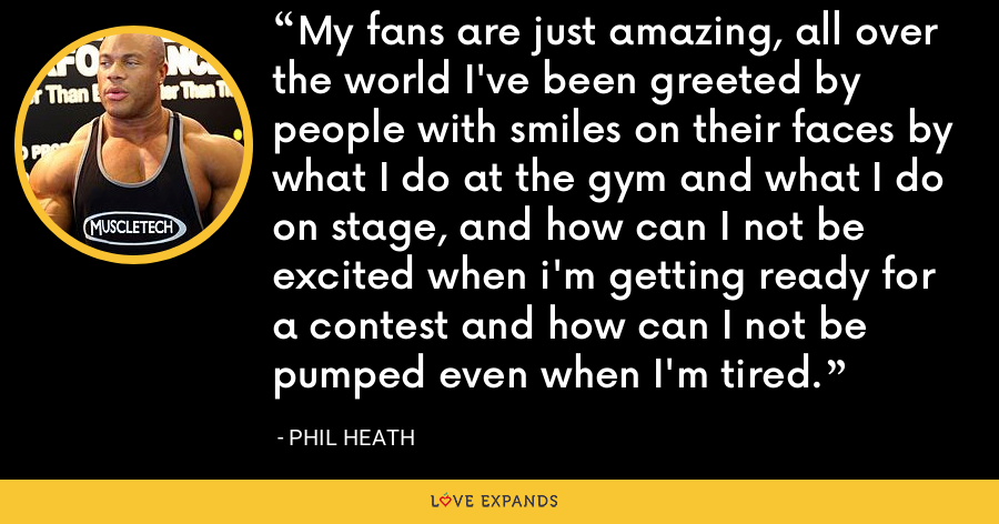 My fans are just amazing, all over the world I've been greeted by people with smiles on their faces by what I do at the gym and what I do on stage, and how can I not be excited when i'm getting ready for a contest and how can I not be pumped even when I'm tired. - Phil Heath