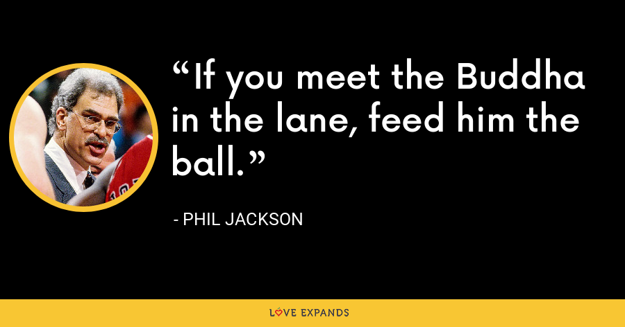 If you meet the Buddha in the lane, feed him the ball. - Phil Jackson