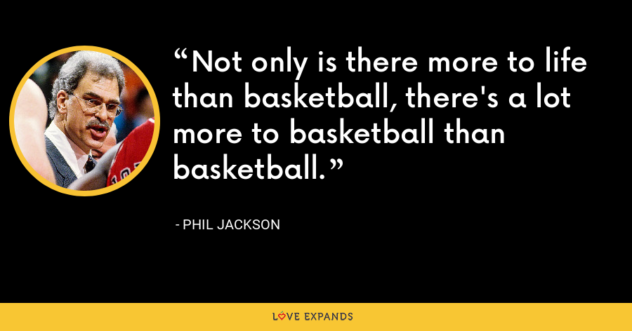 Not only is there more to life than basketball, there's a lot more to basketball than basketball. - Phil Jackson