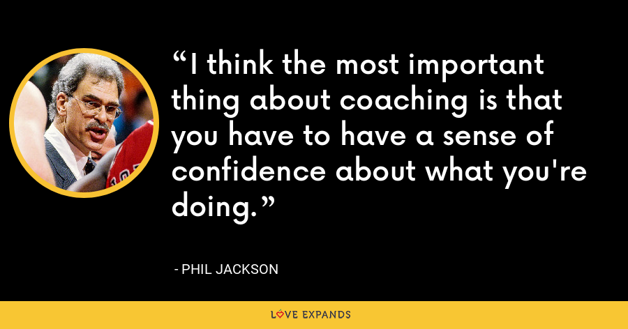 I think the most important thing about coaching is that you have to have a sense of confidence about what you're doing. - Phil Jackson