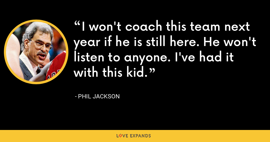 I won't coach this team next year if he is still here. He won't listen to anyone. I've had it with this kid. - Phil Jackson