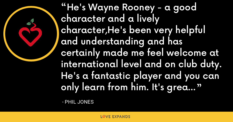 He's Wayne Rooney - a good character and a lively character,He's been very helpful and understanding and has certainly made me feel welcome at international level and on club duty. He's a fantastic player and you can only learn from him. It's great to have him around. - Phil Jones