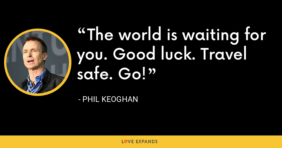 The world is waiting for you. Good luck. Travel safe. Go! - Phil Keoghan