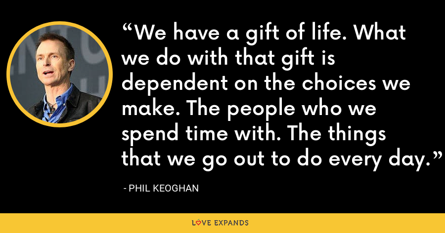We have a gift of life. What we do with that gift is dependent on the choices we make. The people who we spend time with. The things that we go out to do every day. - Phil Keoghan