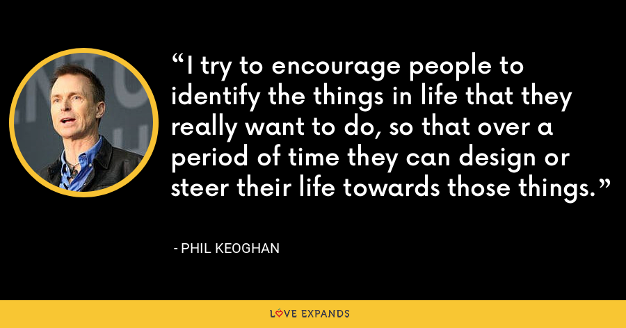 I try to encourage people to identify the things in life that they really want to do, so that over a period of time they can design or steer their life towards those things. - Phil Keoghan