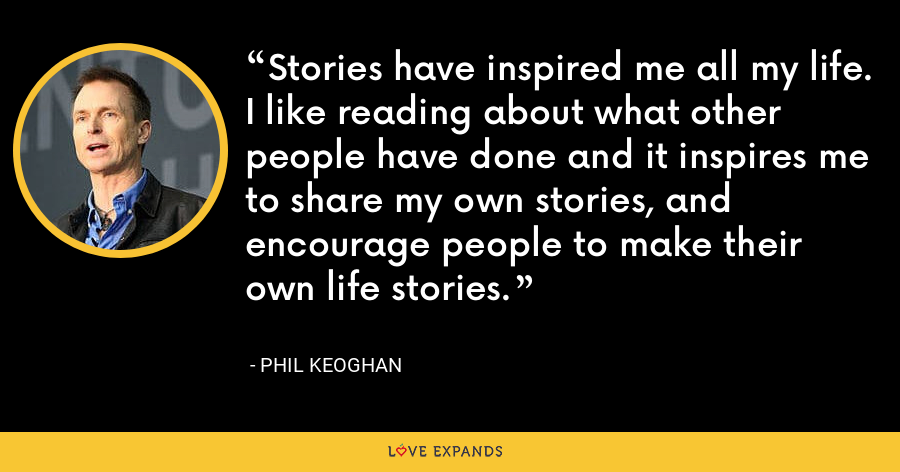 Stories have inspired me all my life. I like reading about what other people have done and it inspires me to share my own stories, and encourage people to make their own life stories. - Phil Keoghan