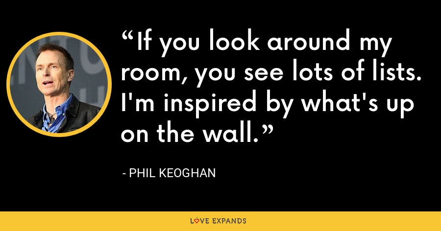 If you look around my room, you see lots of lists. I'm inspired by what's up on the wall. - Phil Keoghan