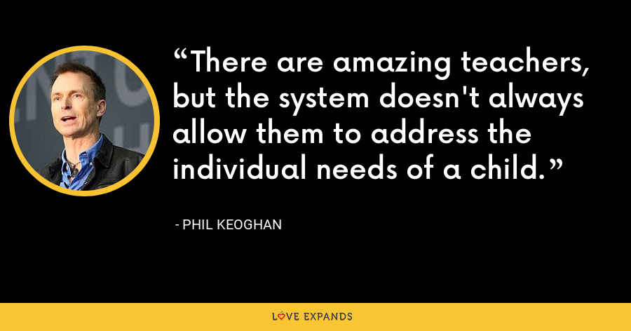 There are amazing teachers, but the system doesn't always allow them to address the individual needs of a child. - Phil Keoghan