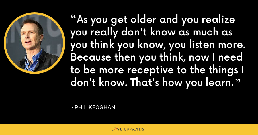 As you get older and you realize you really don't know as much as you think you know, you listen more. Because then you think, now I need to be more receptive to the things I don't know. That's how you learn. - Phil Keoghan
