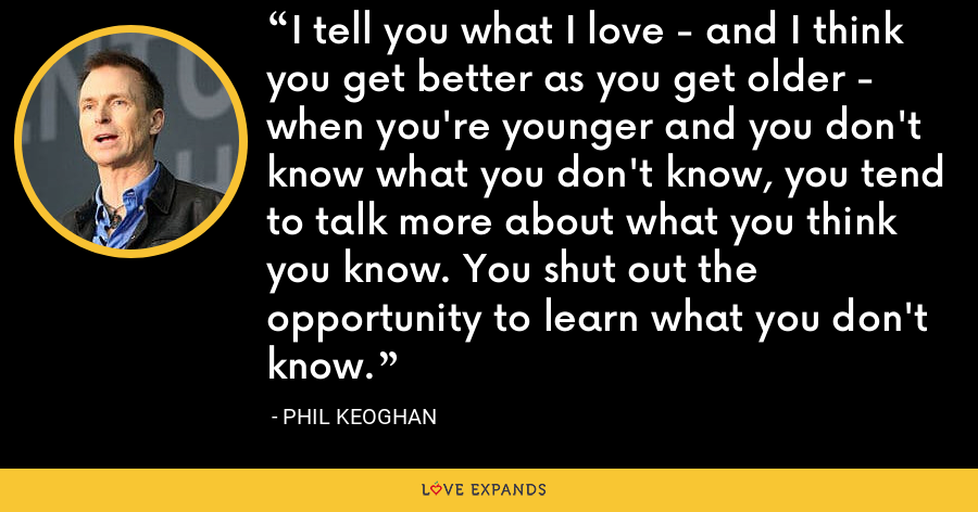I tell you what I love - and I think you get better as you get older - when you're younger and you don't know what you don't know, you tend to talk more about what you think you know. You shut out the opportunity to learn what you don't know. - Phil Keoghan