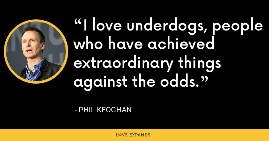 I love underdogs, people who have achieved extraordinary things against the odds. - Phil Keoghan