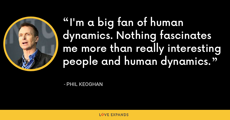 I'm a big fan of human dynamics. Nothing fascinates me more than really interesting people and human dynamics. - Phil Keoghan