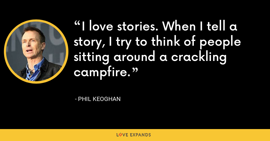 I love stories. When I tell a story, I try to think of people sitting around a crackling campfire. - Phil Keoghan