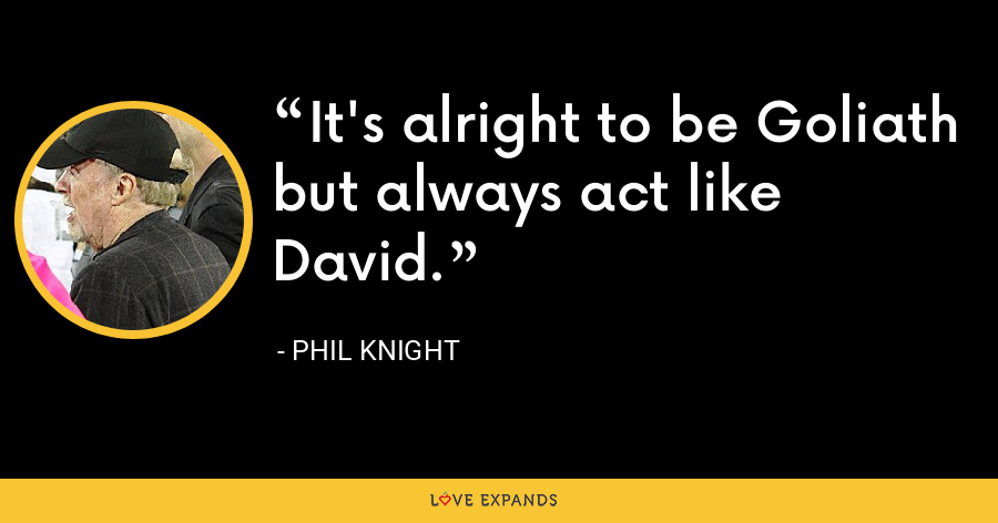 It's alright to be Goliath but always act like David. - Phil Knight