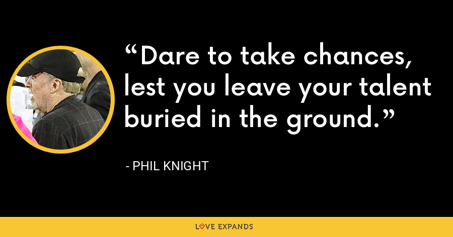 Dare to take chances, lest you leave your talent buried in the ground. - Phil Knight