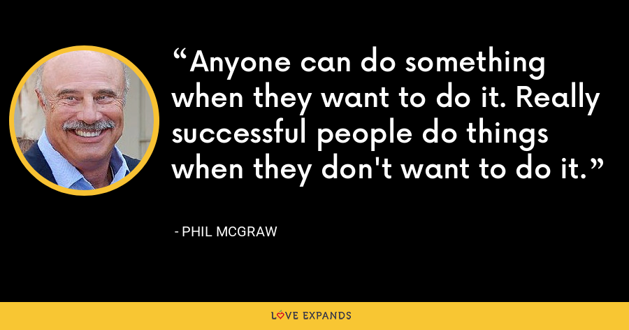 Anyone can do something when they want to do it. Really successful people do things when they don't want to do it. - Phil McGraw