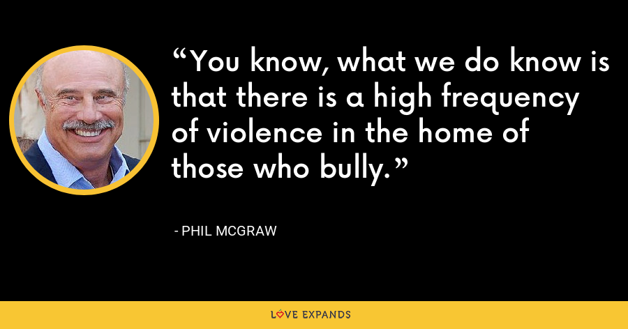 You know, what we do know is that there is a high frequency of violence in the home of those who bully. - Phil McGraw