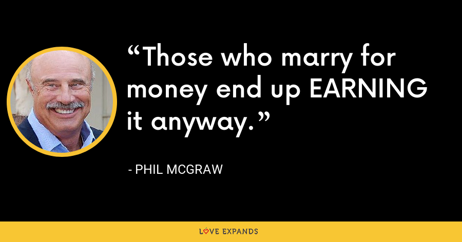 Those who marry for money end up EARNING it anyway. - Phil McGraw