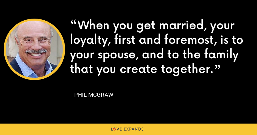 When you get married, your loyalty, first and foremost, is to your spouse, and to the family that you create together. - Phil McGraw