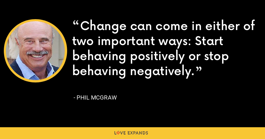 Change can come in either of two important ways: Start behaving positively or stop behaving negatively. - Phil McGraw