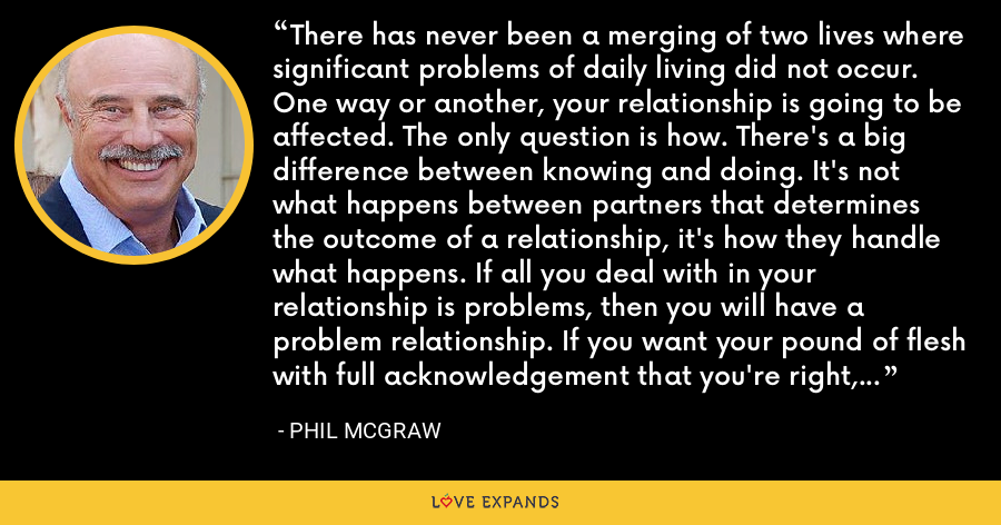 There has never been a merging of two lives where significant problems of daily living did not occur. One way or another, your relationship is going to be affected. The only question is how. There's a big difference between knowing and doing. It's not what happens between partners that determines the outcome of a relationship, it's how they handle what happens. If all you deal with in your relationship is problems, then you will have a problem relationship. If you want your pound of flesh with full acknowledgement that you're right, your future will be dim. - Phil McGraw